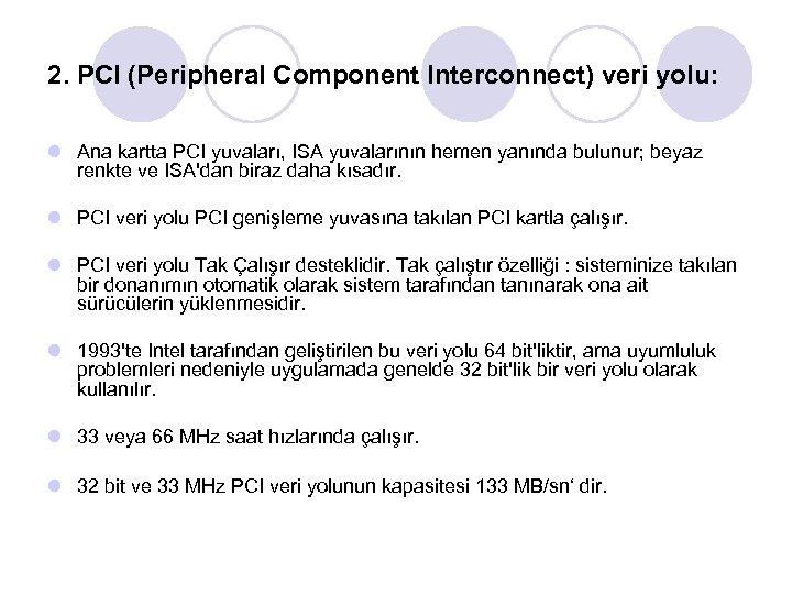 2. PCI (Peripheral Component Interconnect) veri yolu: l Ana kartta PCI yuvaları, ISA yuvalarının