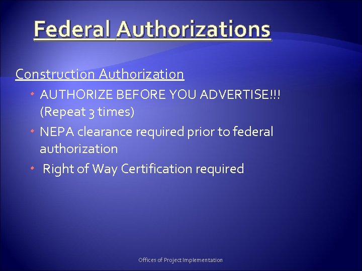 Federal Authorizations Construction Authorization AUTHORIZE BEFORE YOU ADVERTISE!!! (Repeat 3 times) NEPA clearance required
