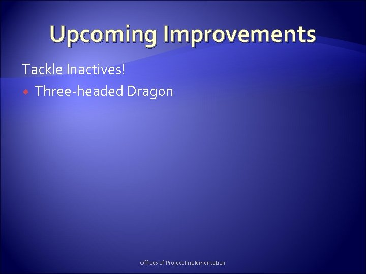 Upcoming Improvements Tackle Inactives! Three-headed Dragon Offices of Project Implementation