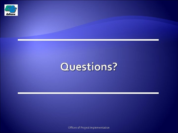 Questions? Offices of Project Implementation