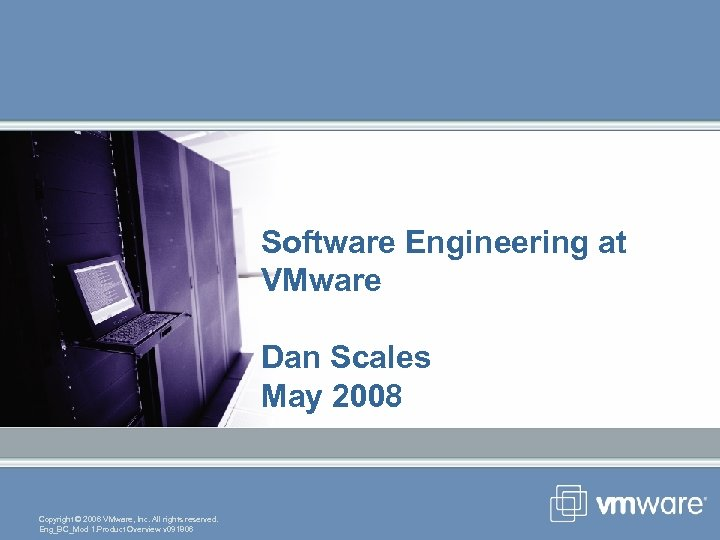 Software Engineering at VMware Dan Scales May 2008 Copyright © 2006 VMware, Inc. All