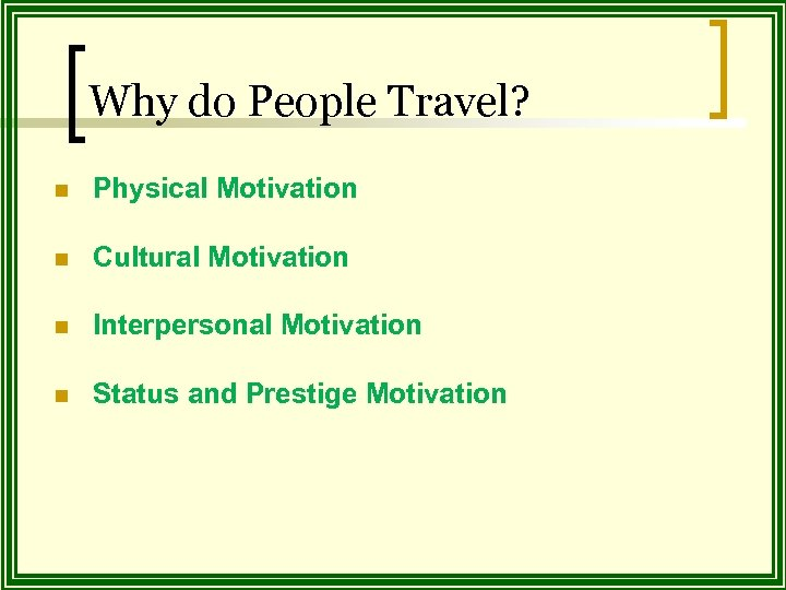 Why do People Travel? n Physical Motivation n Cultural Motivation n Interpersonal Motivation n
