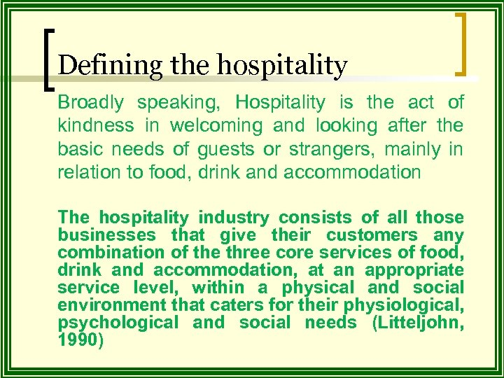 Defining the hospitality Broadly speaking, Hospitality is the act of kindness in welcoming and