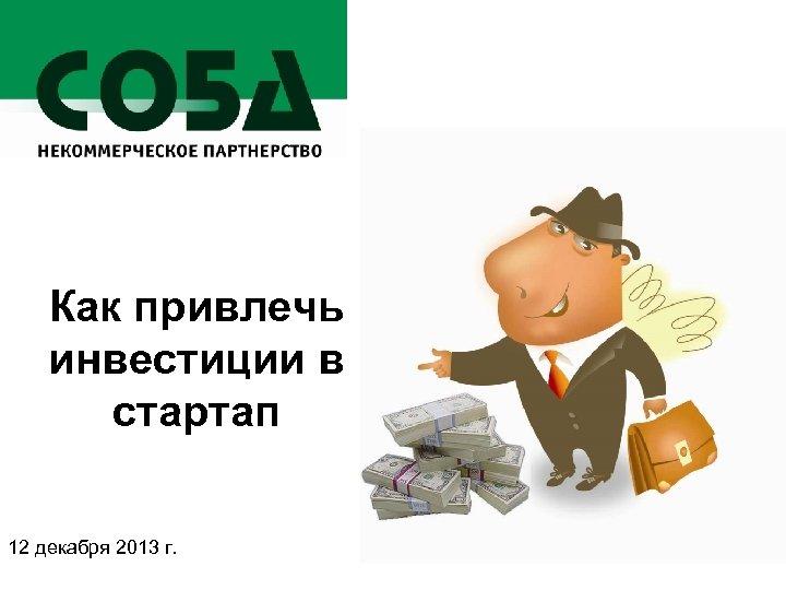 Как привлечь инвестиции в стартап 12 декабря 2013 г.