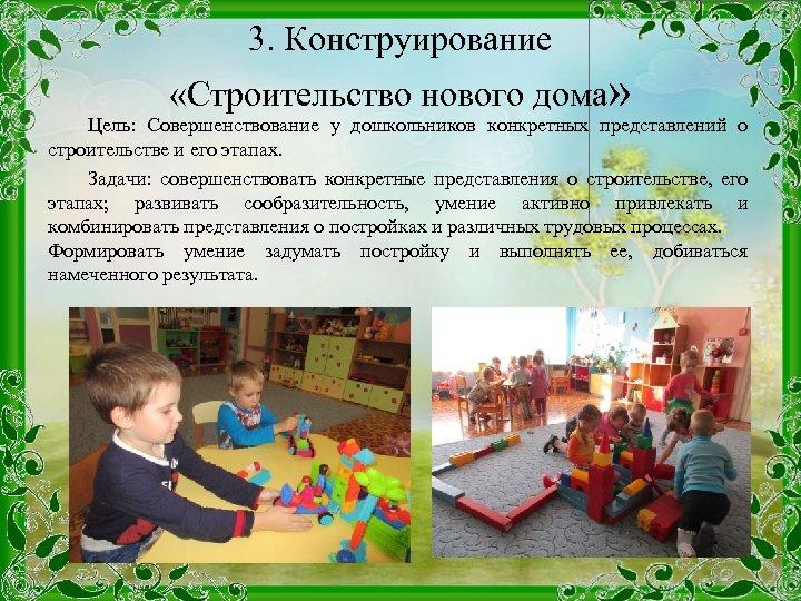 3. Конструирование «Строительство нового дома» Цель: Совершенствование у дошкольников конкретных представлений о строительстве и