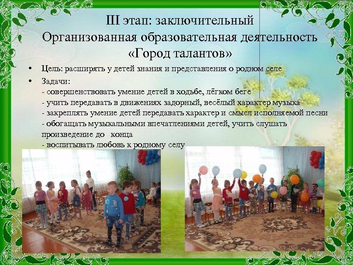 III этап: заключительный Организованная образовательная деятельность «Город талантов» • • Цель: расширять у детей