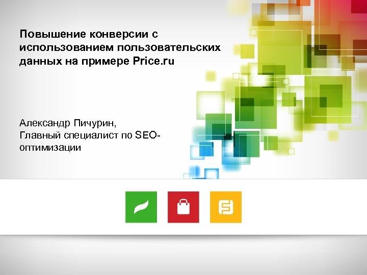 Повышение конверсии с использованием пользовательских данных на примере Price. ru Александр Пичурин, Главный специалист