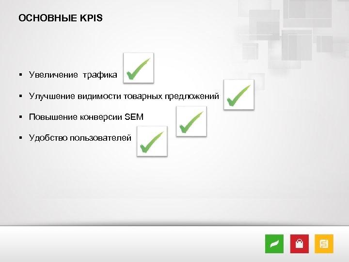 ОСНОВНЫЕ KPIS § Увеличение трафика § Улучшение видимости товарных предложений § Повышение конверсии SEM