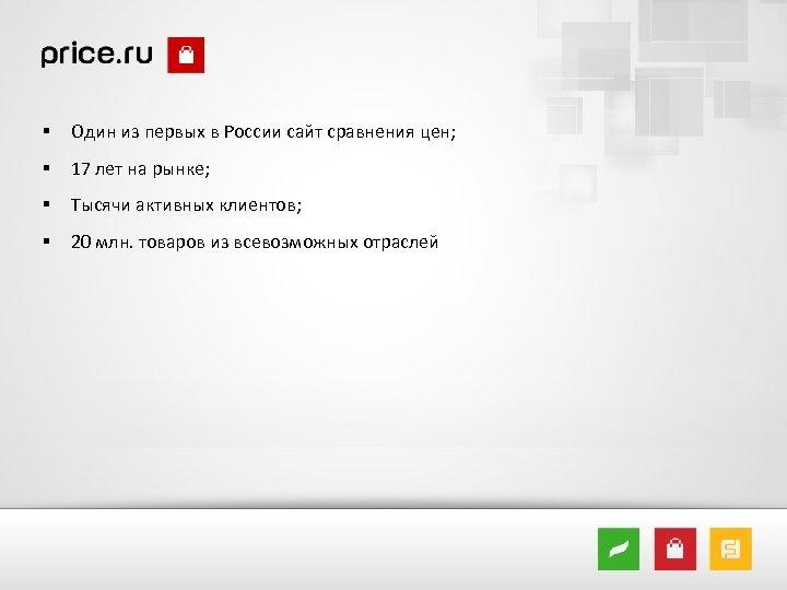 § Один из первых в России сайт сравнения цен; § 17 лет на рынке;