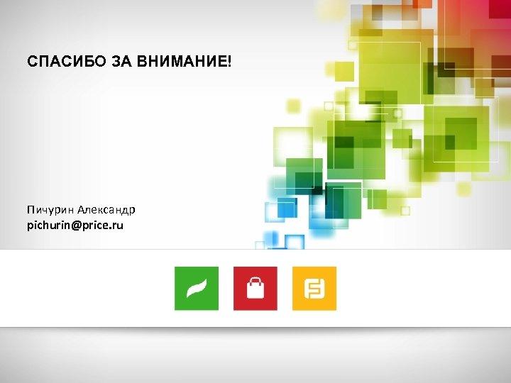 СПАСИБО ЗА ВНИМАНИЕ! Пичурин Александр pichurin@price. ru