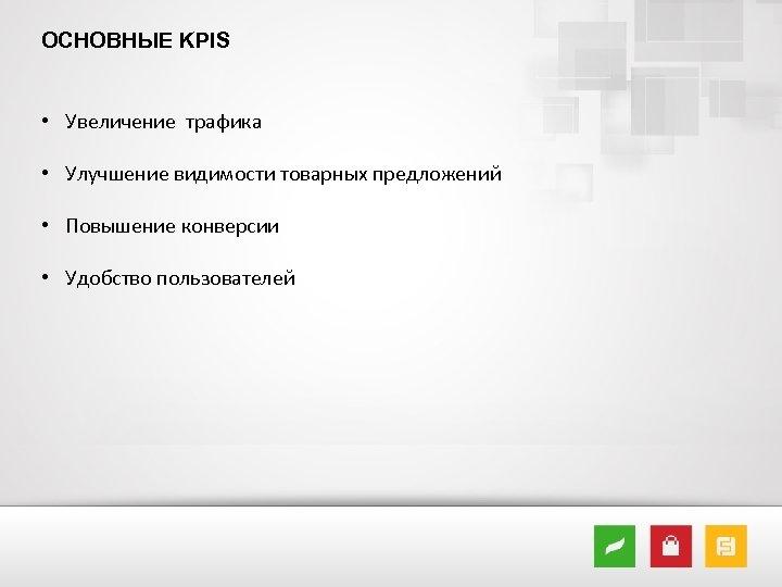 ОСНОВНЫЕ KPIS • Увеличение трафика • Улучшение видимости товарных предложений • Повышение конверсии •