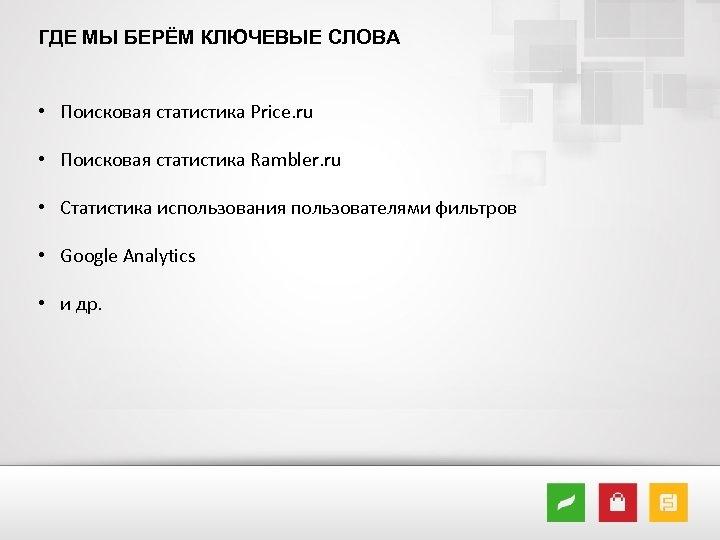 ГДЕ МЫ БЕРЁМ КЛЮЧЕВЫЕ СЛОВА • Поисковая статистика Price. ru • Поисковая статистика Rambler.