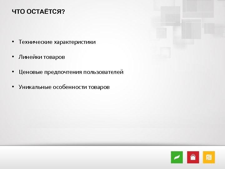 ЧТО ОСТАЁТСЯ? • Технические характеристики • Линейки товаров • Ценовые предпочтения пользователей • Уникальные