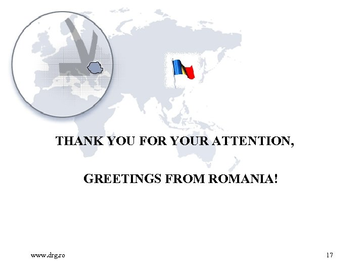 THANK YOU FOR YOUR ATTENTION, GREETINGS FROM ROMANIA! www. drg. ro 17