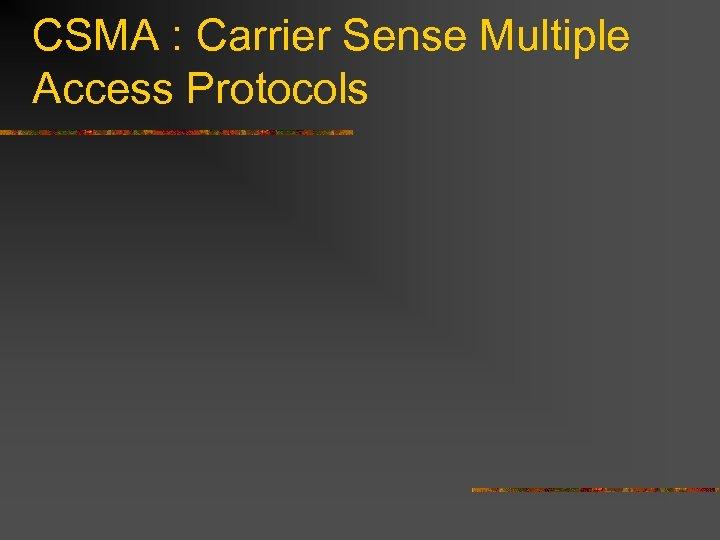 CSMA : Carrier Sense Multiple Access Protocols