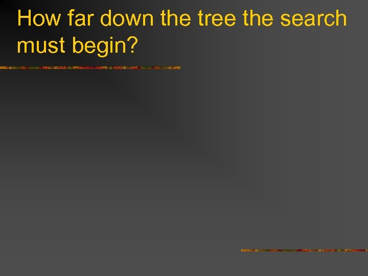How far down the tree the search must begin?