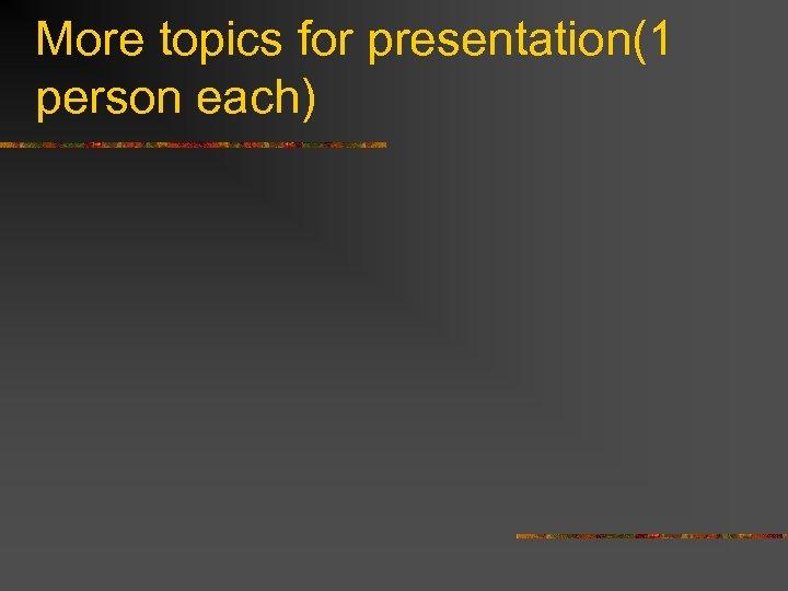 More topics for presentation(1 person each)
