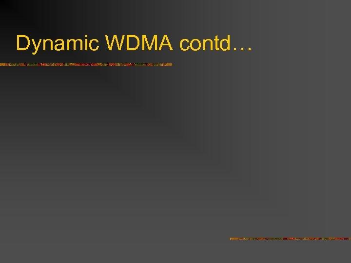Dynamic WDMA contd…
