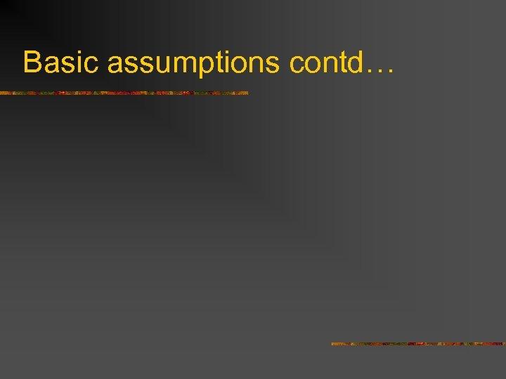 Basic assumptions contd…