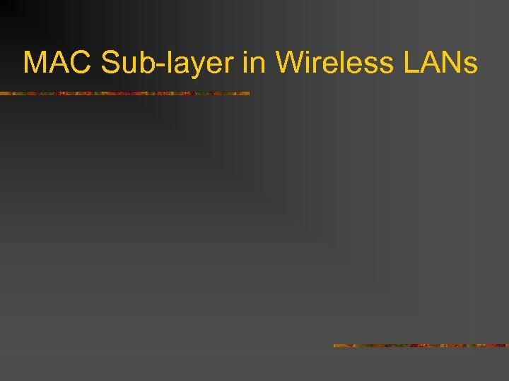 MAC Sub-layer in Wireless LANs