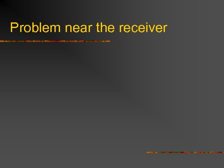 Problem near the receiver