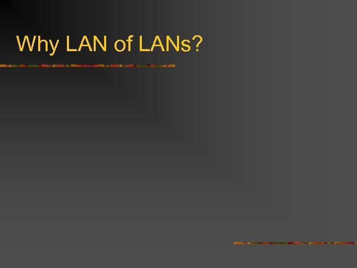 Why LAN of LANs?