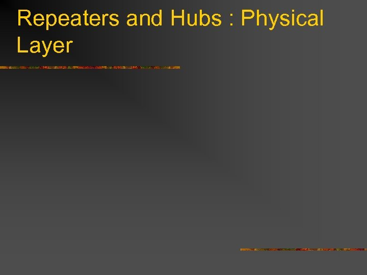 Repeaters and Hubs : Physical Layer