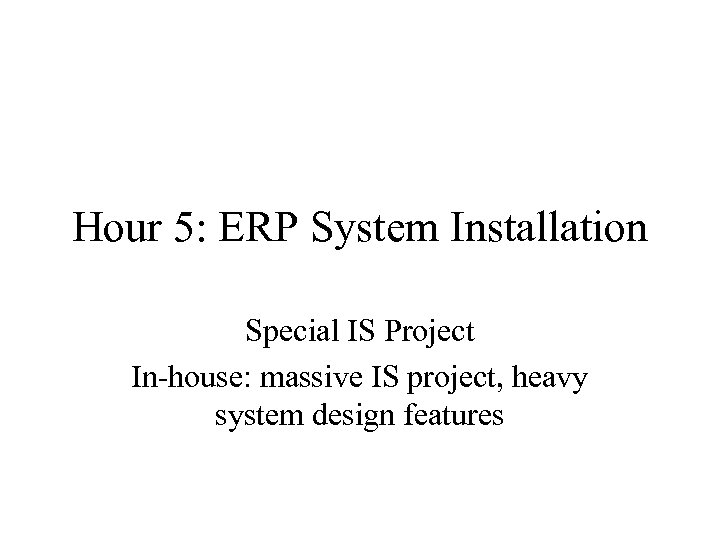 Hour 5: ERP System Installation Special IS Project In-house: massive IS project, heavy system