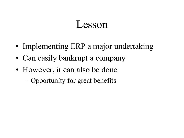 Lesson • Implementing ERP a major undertaking • Can easily bankrupt a company •