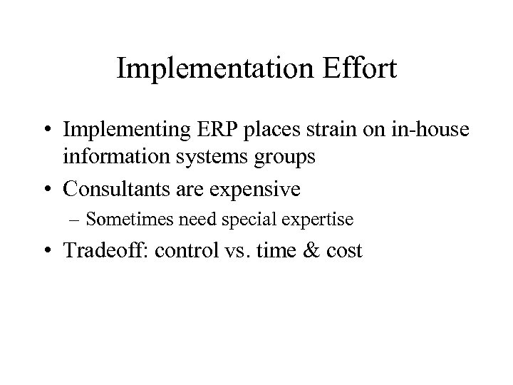 Implementation Effort • Implementing ERP places strain on in-house information systems groups • Consultants