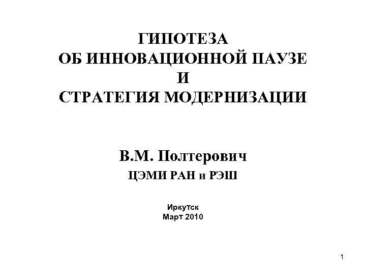 ГИПОТЕЗА ОБ ИННОВАЦИОННОЙ ПАУЗЕ И СТРАТЕГИЯ МОДЕРНИЗАЦИИ В. М. Полтерович ЦЭМИ РАН и РЭШ