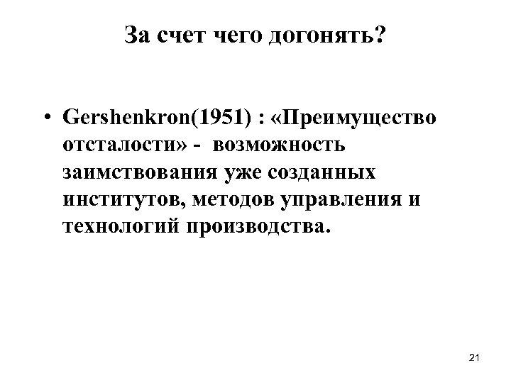 За счет чего догонять? • Gershenkron(1951) : «Преимущество отсталости» - возможность заимствования уже созданных