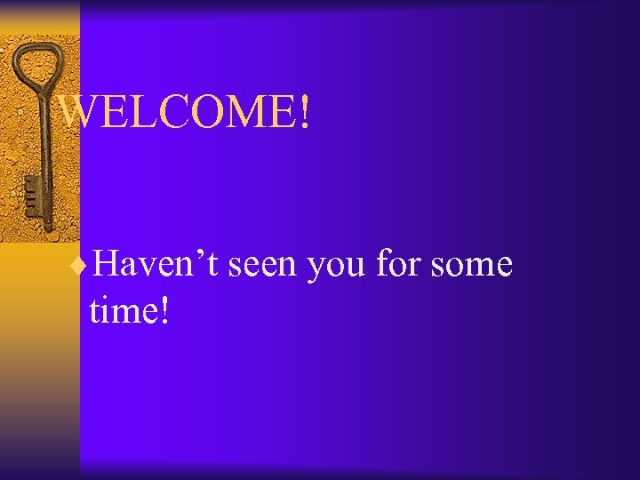 WELCOME! ¨Haven't seen you for some time!