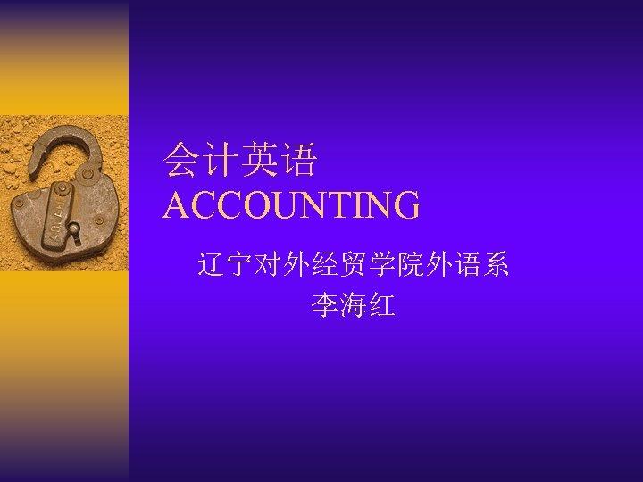 会计英语 ACCOUNTING 辽宁对外经贸学院外语系 李海红