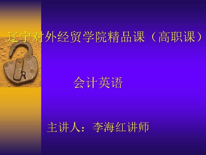 辽宁对外经贸学院精品课(高职课) 会计英语 主讲人:李海红讲师