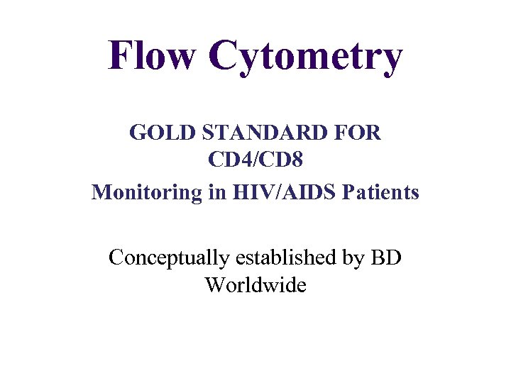 Flow Cytometry GOLD STANDARD FOR CD 4/CD 8 Monitoring in HIV/AIDS Patients Conceptually established