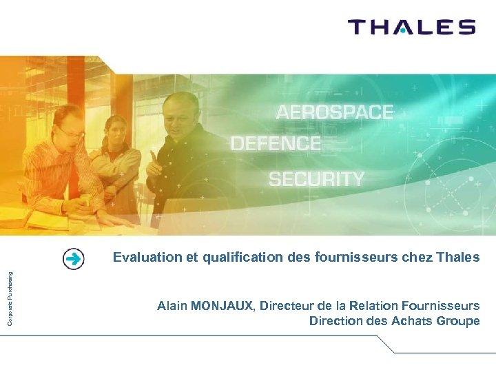 Corporate Purchasing Evaluation et qualification des fournisseurs chez Thales Alain MONJAUX, Directeur de la