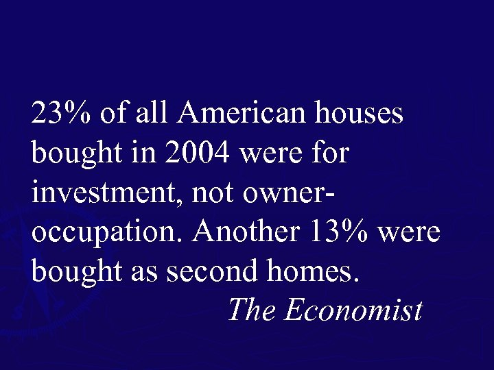 23% of all American houses bought in 2004 were for investment, not owneroccupation. Another