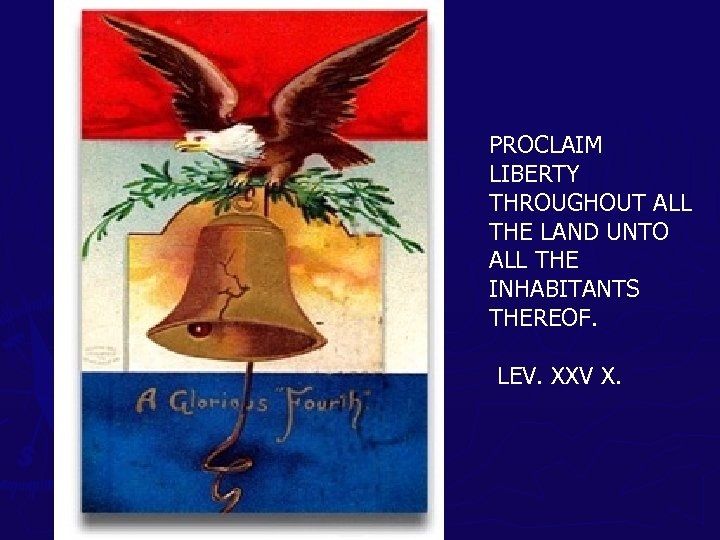 PROCLAIM LIBERTY THROUGHOUT ALL THE LAND UNTO ALL THE INHABITANTS THEREOF. LEV. XXV X.