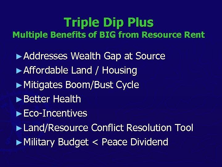 Triple Dip Plus Multiple Benefits of BIG from Resource Rent ► Addresses Wealth Gap
