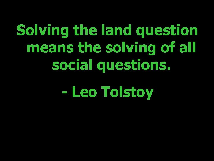 Solving the land question means the solving of all social questions. - Leo Tolstoy