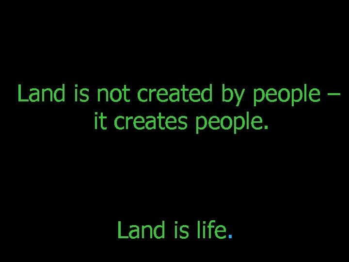 Land is not created by people – it creates people. Land is life.