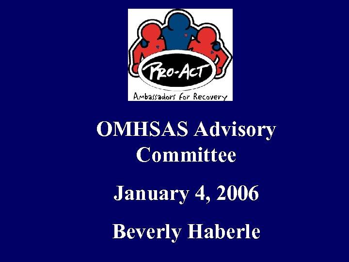 OMHSAS Advisory Committee January 4, 2006 Beverly Haberle