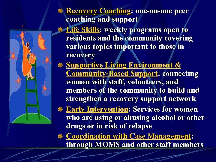 Recovery Coaching: one-on-one peer coaching and support Life Skills: weekly programs open to residents