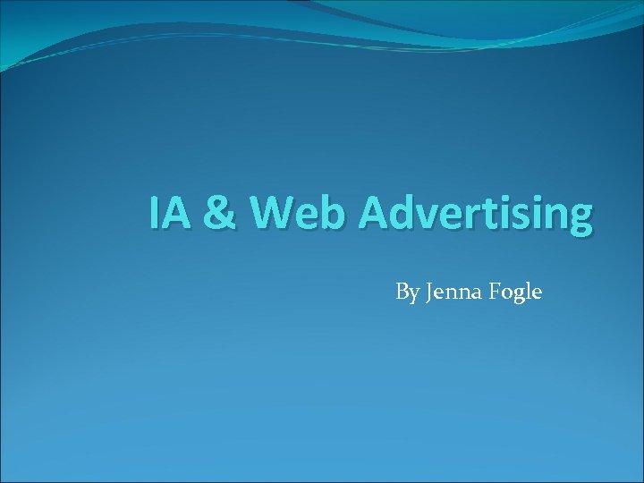 IA & Web Advertising By Jenna Fogle