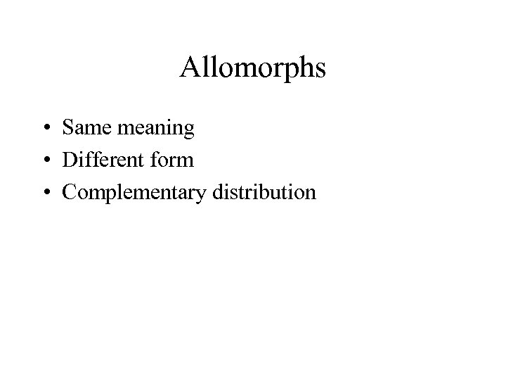 Allomorphs • Same meaning • Different form • Complementary distribution
