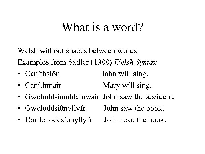What is a word? Welsh without spaces between words. Examples from Sadler (1988) Welsh