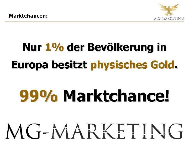 Marktchancen: Nur 1% der Bevölkerung in Europa besitzt physisches Gold. 99% Marktchance!
