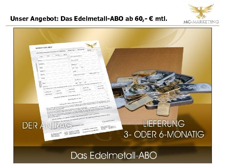 Unser Angebot: Das Edelmetall-ABO ab 60, - € mtl.