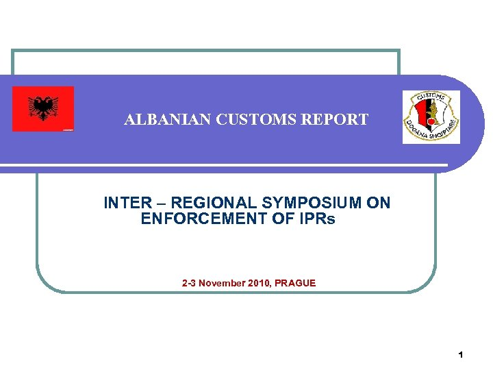 ALBANIAN CUSTOMS REPORT INTER – REGIONAL SYMPOSIUM ON ENFORCEMENT OF IPRs 2 -3 November